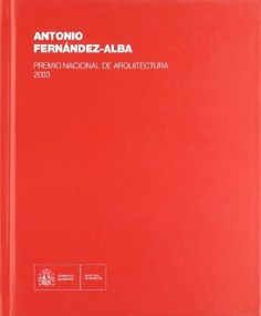 Antonio Fernández-Alba : Premio Nacional de Arquitectura 2003 : libro de fábricas y visiones recogido del imaginario de un arquitecto fin de siglo 1957-2010 / [textos, Antonio Fernández-Alba ... et al.]