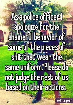 As a police officer I apologize for the shameful behavior of some of the pieces of shit that wear the same uniform. Please do not judge the rest of us based on their actions.