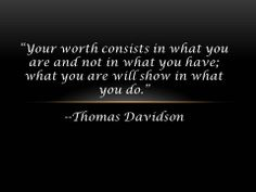 """""""Your worth consists in what you are and not in what you have; what you are will show in what you do."""" --Thomas Davidson"""