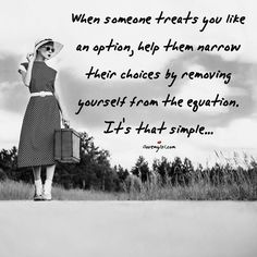 ''When someone treats you like an option, help them narrow their choices by removing yourself from the equation. It's that simple...'' source:Love, Sex, Intelligence