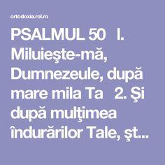 PSALMUL 50   l. Miluieşte-mă, Dumnezeule, după mare mila Ta  2. Şi după mulţimea îndurărilor Tale, şterge fărădelegea mea.  3. Mai vârtos mă spală de fărădelegea mea şi de păcatul meu mă curăţeşte.  4. Că fărădelegea mea eu o cunosc şi păcatul meu înaintea mea este pururea.  5. Ţie unuia am greşit şi rău înaintea Ta am făcut, aşa încât drept eşti Tu întru cuvintele Tale şi biruitor când vei judeca Tu.  6. Că iată întru fărădelegi m-am zămislit şi în păcate m-a născut maica mea.  7. Că…
