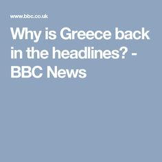 Why is Greece back in the headlines? - BBC News