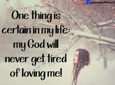 One thing is certain in my life, my God will never get tired of loving me!