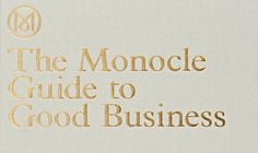 THE MONOCLE GUIDE TO GOOD BUSINESS - a manual for would-be business leaders, start-ups, and established companies. Go get it!