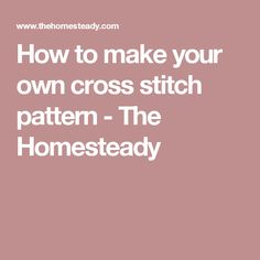 How to make your own cross stitch pattern - The Homesteady