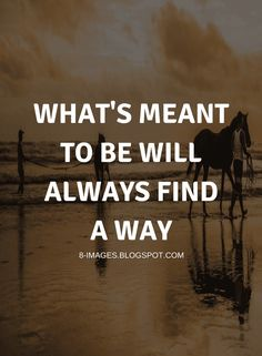 Quotes What's meant to be will always find a way
