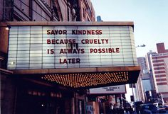 Savor kindness because cruelty is always possible later