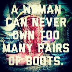 A woman can never own too many boots ... AMEN!
