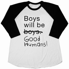 Boys Will Be Boys. Is there any other phrase out there that so perfectly expresses just how little we think of our boys' capacity to be good, kind, and empathetic? Help us kick that phrase to the curb. Boys will be good humans! Let's hold them to a higher standard, and not just because our girls deserve to be treated with respect - but also because our boys deserve credit for their kind hearts. Fashionable Garments, Ethically Produced.