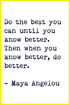 """Do the best you can until you know better. Then when you know better, do better."" -Maya Angelou"