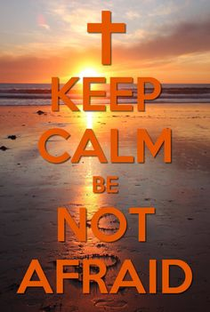 Keep Calm. Be Not Afraid!