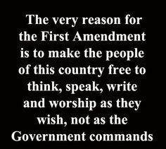 The Very Reason for the First Amendment is to make the people of this country free to think, speak, write and worship as they wish, not as the Government commands. #Truth