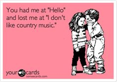Funny Confession Ecard: You had me at 'Hello' and lost me at 'I don't like country music.'