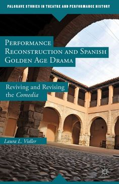 Performance reconstruction and Spanish golden age drama : reviving and revising the comedia / Laura L. Vidler.
