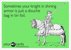 Sometimes your knight in shining armor is just a douche bag in tin foil http://media-cache4.pinterest.com/upload/208291551485935232_DQkGao5D_f.jpg cdlawton quotes