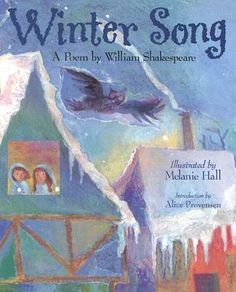 """Winter Song Poem by William Shakespeare From Shakespeare's play LOVE'S LABOUR'S LOST Introduction by Alice Provensen Illustrated by Melanie Hall (This poem may also be known as """"Winter Song,"""" """"Winter's Song,"""" """"Winter,"""" and, by its first line, """"When icicles hang by the wall"""")"""