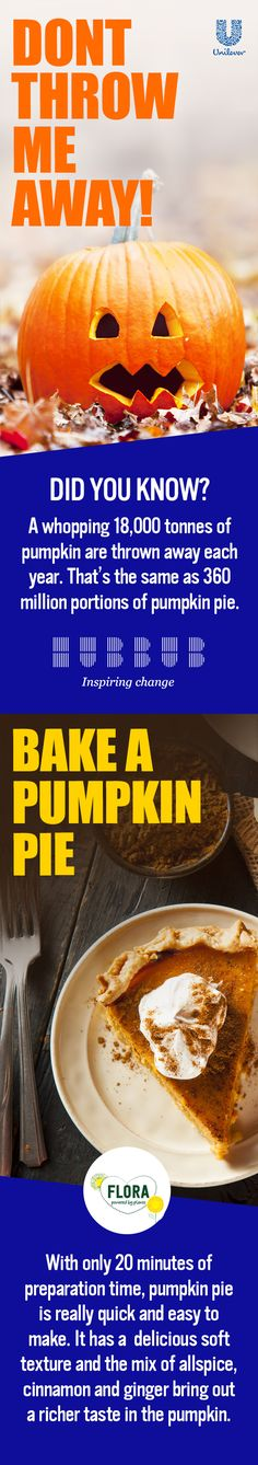Did you know:  A whopping 18,000 tonnes of Pumpkin are thrown away each year? That's the same as 360 million portions of pumpkin pie. Join Hubbub and Unilever in inspiring change. This American classic could be a seasonal hit in your household with its delicious combination of sweet (cinnamon) and spice (ginger). It's also really quick and easy to make; and with Halloween just around the corner, this Flora Pumpkin Pie could be both your trick and treat this year!