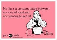 My life is a constant battle between my love of food and not wanting to get fat