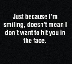 just because I'm smiling doesn't mean I don't want to hit you in the face.....