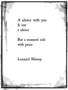 A silence with you is not a silence. But a moment rich with peace. ~ Leonard Nimoy http://inspirationwordslove.tumblr.com/post/112519098280