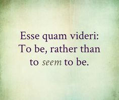 "Esse quam videri. Latin for ""to be, rather than to SEEM to be"". Feels way too real."