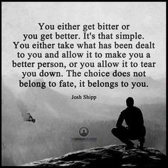 """""""You either get bitter or you get better...""""  You always have way more choices than it feels in a moment of stress. The choices are yours."""