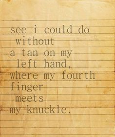 normal guy: marry me?  romantic guy: would you be mine forever?  ed sheeran: i could do without a tan on my left hand where my fourth finger meets my knuckle.