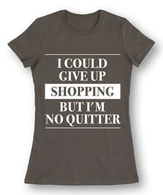 Loving this Charcoal 'I Could Give Up Shopping' Fitted Tee - Women on #zulily! #zulilyfinds