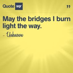 May the bridges I burn light the way.  - Unknown #quotesqr #quotes #lifequotes