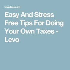 Easy And Stress Free Tips For Doing Your Own Taxes - Levo