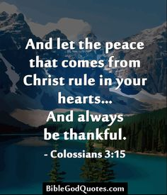 And let the peace that comes from Christ rule in your hearts… And always be thankful. - Colossians 3:15  BibleGodQuotes.com