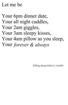 Let me be: Your 6pm dinner date. Your all night cuddles. Your 2am giggles. Your 3am sleepy kisses. Your 4am pillow.