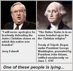 """U.S. history, Treaty of Tripoli. Follow the link for the text of the treaty. Article 11: """"The government of the United States of America is not in any sense founded on the Christian Religion..."""""""