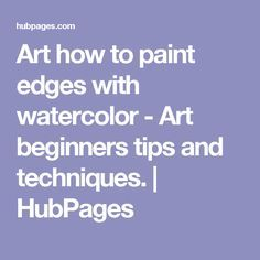 Art how to paint edges with watercolor - Art beginners tips and techniques.   HubPages