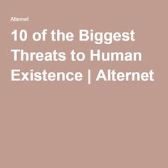 10 of the Biggest Threats to Human Existence | Alternet