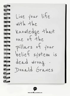 """Live your life with the knowledge that one of the pillars of your belief system is dead wrong,"" Donald Graves.  Words to live by!"
