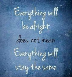 Everything will be alright does not mean everything will stay the same. Picture Quotes.