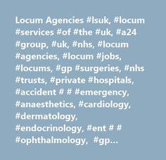 Locum Agencies #lsuk, #locum #services #of #the #uk, #a24 #group, #uk, #nhs, #locum #agencies, #locum #jobs, #locums, #gp #surgeries, #nhs #trusts, #private #hospitals, #accident # # #emergency, #anaesthetics, #cardiology, #dermatology, #endocrinology, #ent # # #ophthalmology, #gp #general #practice, #haematology, #neurology, #obstetrics #and #gynaecology, #orthopaedics, #pathology, #paediatrics, #psychiatry, #radiology, #rheumatology, #ultrasonography…