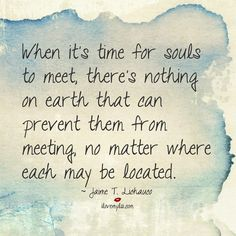 When it's time for souls to meet, there's nothing on earth that can prevent them from meeting, no matter where each may be located.