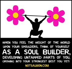 Feeling the weight of the world on your shoulders? Be a Soul Builder! Developing untapped parts of you. Grow yourself into the strongest best you yet!