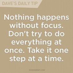 """""""Nothing happens without focus. Don't try to do everything at once. Take it one step at a time."""" - Dave Ramsey"""