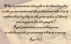 """Why is patriotism thought to be blind loyalty to the government and the politicians who run it, rather than loyalty to the principles of liberty and support for the people? Real patriotism is a willingness to challenge the government when it's wrong."" ~ Ron Paul"