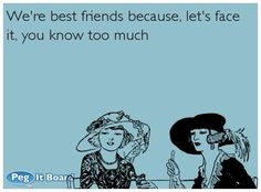 : Were best friends because, lets face it, you know too much