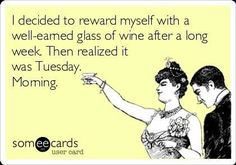 I decided to reward myself with a well-earned glass of wine after a long week. Then realized it was Tuesday. Morning.