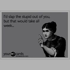 Slap the stupid out