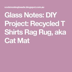 Glass Notes: DIY Project: Recycled T Shirts Rag Rug, aka Cat Mat