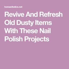 Revive And Refresh Old Dusty Items With These Nail Polish Projects