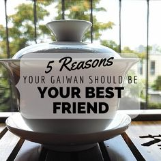 Tea For Me Please: 5 Reasons Your Gaiwan Should Be Your Best Friend