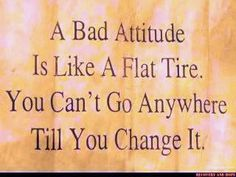 A bad attitude is like a flat tire.  You can't go anywhere till you change it!