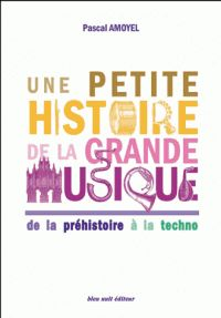 Une petite histoire de la grande musique. De la préhistoire à la techno 3e édition / P Amoyel  http://hip.univ-orleans.fr/ipac20/ipac.jsp?session=142Q4HL909532.967&limitbox_1=LO01+%3D+ITIUF+or+SE01+%3D+ITIUF+or+%24LD6+%3D+RELEC&menu=search&aspect=subtab48&npp=10&ipp=25&spp=20&profile=scd&ri=6&source=~!la_source&index=.GK&term=petite+histoire+de+la+grande+musique&x=0&y=0&aspect=subtab48